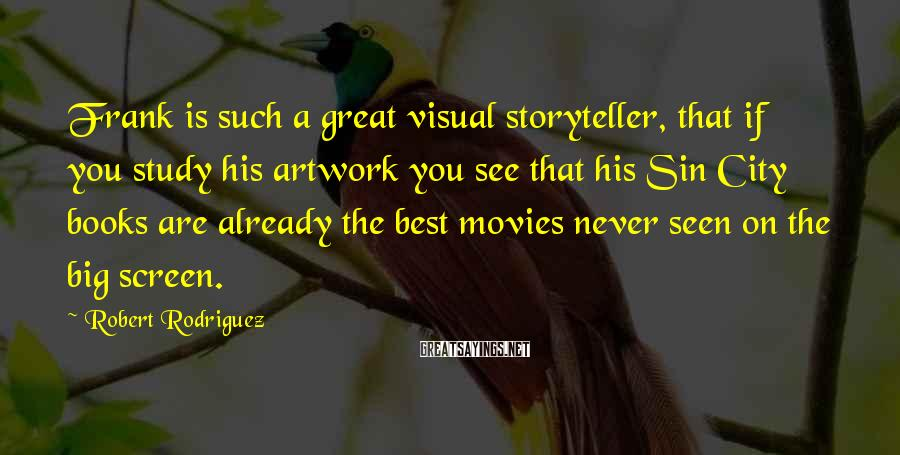 Robert Rodriguez Sayings: Frank is such a great visual storyteller, that if you study his artwork you see