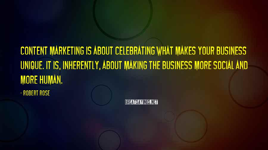 Robert Rose Sayings: Content marketing is about celebrating what makes your business unique. It is, inherently, about making