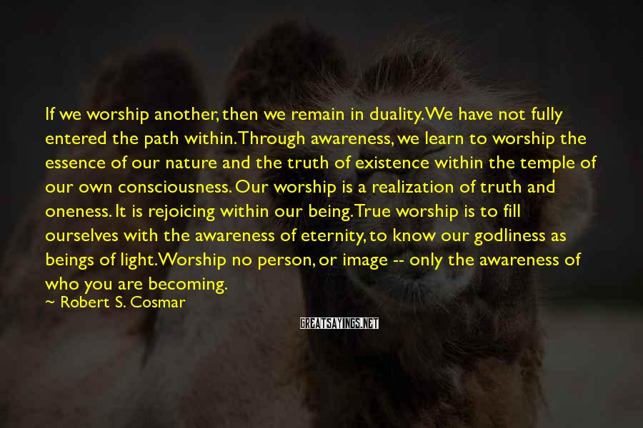 Robert S. Cosmar Sayings: If we worship another, then we remain in duality. We have not fully entered the