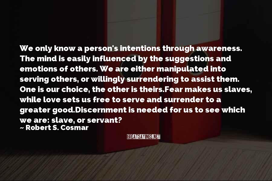 Robert S. Cosmar Sayings: We only know a person's intentions through awareness. The mind is easily influenced by the