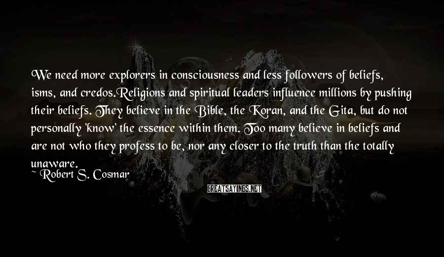 Robert S. Cosmar Sayings: We need more explorers in consciousness and less followers of beliefs, isms, and credos.Religions and