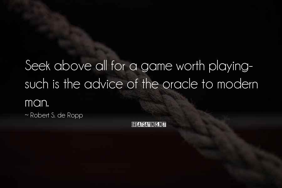 Robert S. De Ropp Sayings: Seek above all for a game worth playing- such is the advice of the oracle