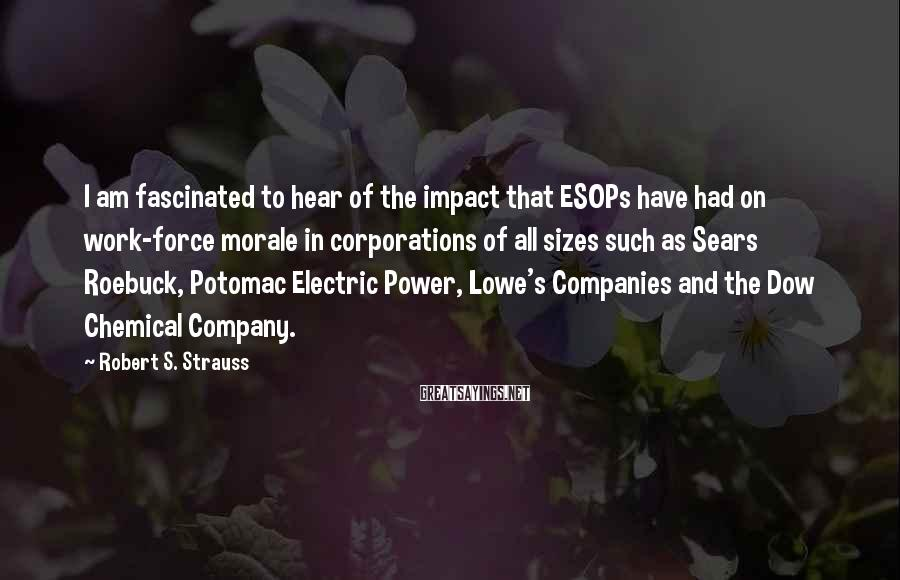 Robert S. Strauss Sayings: I am fascinated to hear of the impact that ESOPs have had on work-force morale