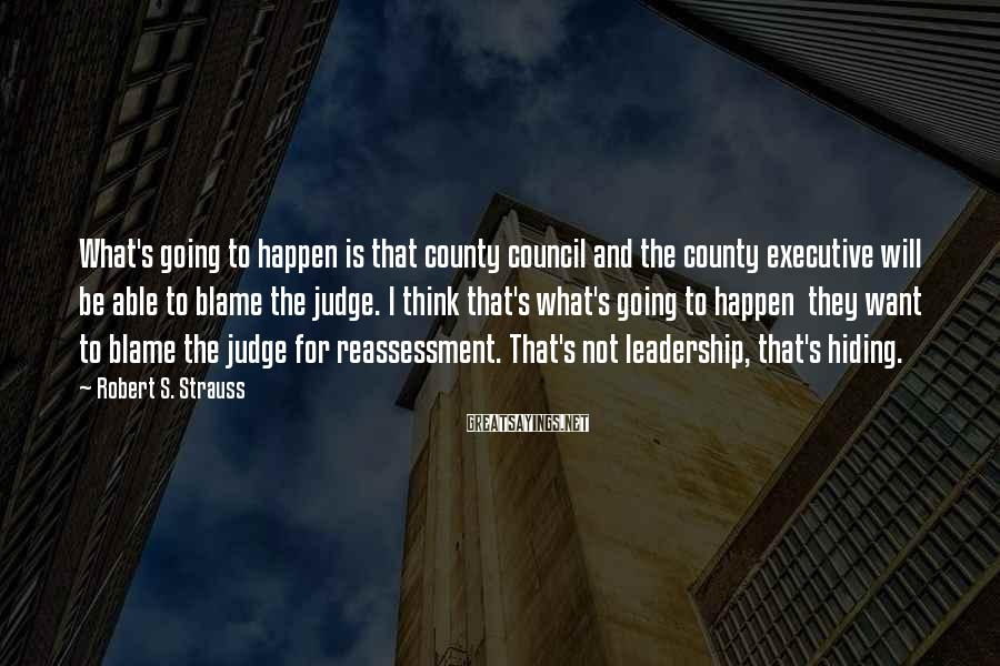 Robert S. Strauss Sayings: What's going to happen is that county council and the county executive will be able