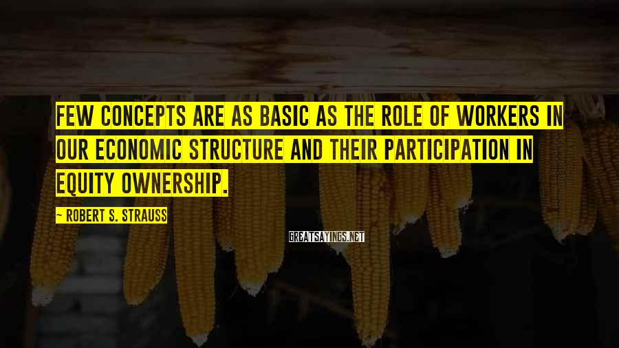 Robert S. Strauss Sayings: Few concepts are as basic as the role of workers in our economic structure and