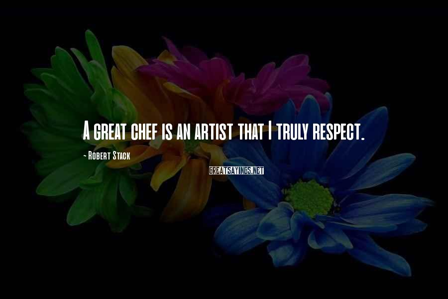 Robert Stack Sayings: A great chef is an artist that I truly respect.