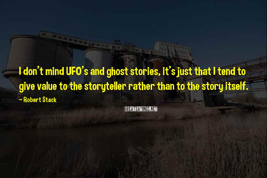 Robert Stack Sayings: I don't mind UFO's and ghost stories, it's just that I tend to give value
