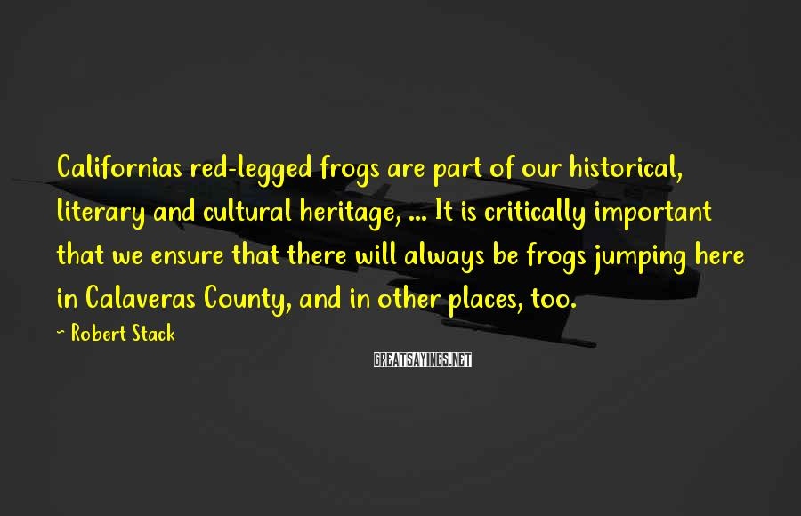 Robert Stack Sayings: Californias red-legged frogs are part of our historical, literary and cultural heritage, ... It is