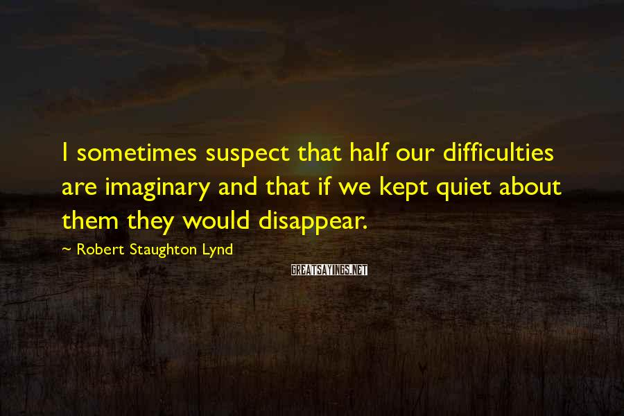 Robert Staughton Lynd Sayings: I sometimes suspect that half our difficulties are imaginary and that if we kept quiet
