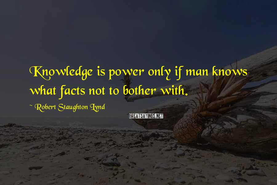 Robert Staughton Lynd Sayings: Knowledge is power only if man knows what facts not to bother with.