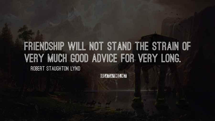 Robert Staughton Lynd Sayings: Friendship will not stand the strain of very much good advice for very long.