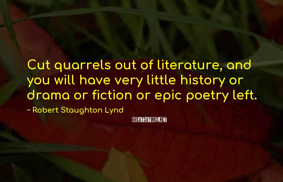 Robert Staughton Lynd Sayings: Cut quarrels out of literature, and you will have very little history or drama or