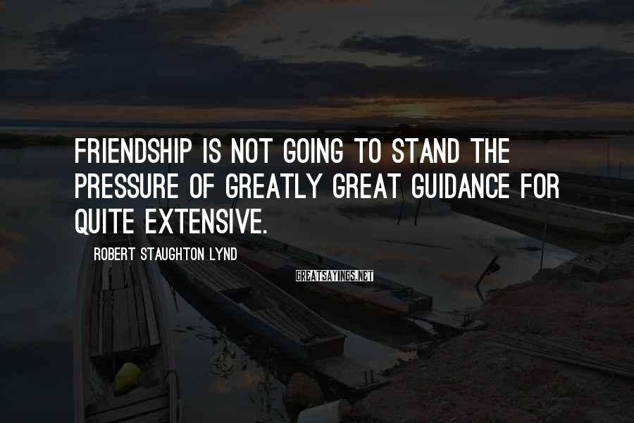 Robert Staughton Lynd Sayings: Friendship is not going to stand the pressure of greatly great guidance for quite extensive.