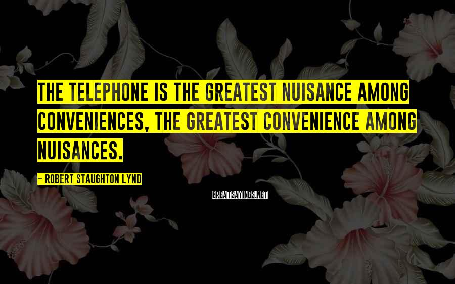 Robert Staughton Lynd Sayings: The telephone is the greatest nuisance among conveniences, the greatest convenience among nuisances.