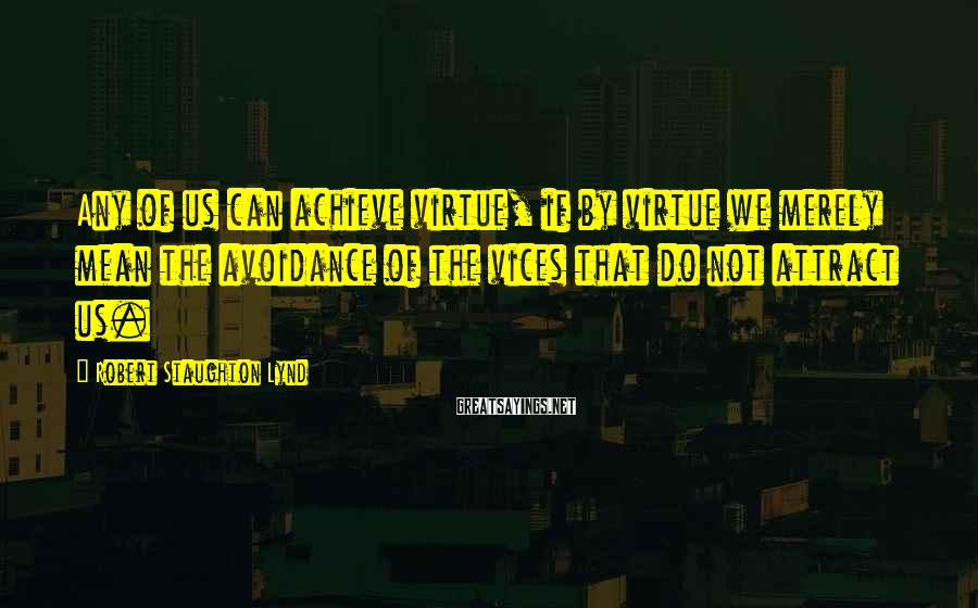 Robert Staughton Lynd Sayings: Any of us can achieve virtue, if by virtue we merely mean the avoidance of