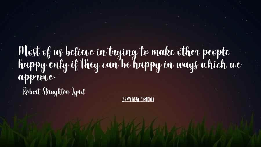 Robert Staughton Lynd Sayings: Most of us believe in trying to make other people happy only if they can