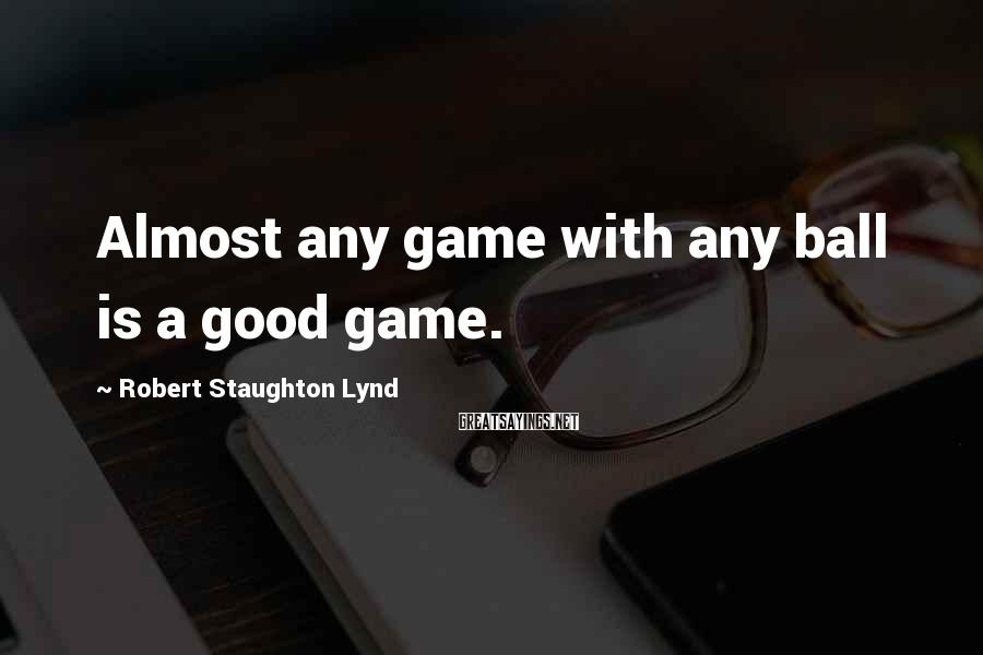 Robert Staughton Lynd Sayings: Almost any game with any ball is a good game.