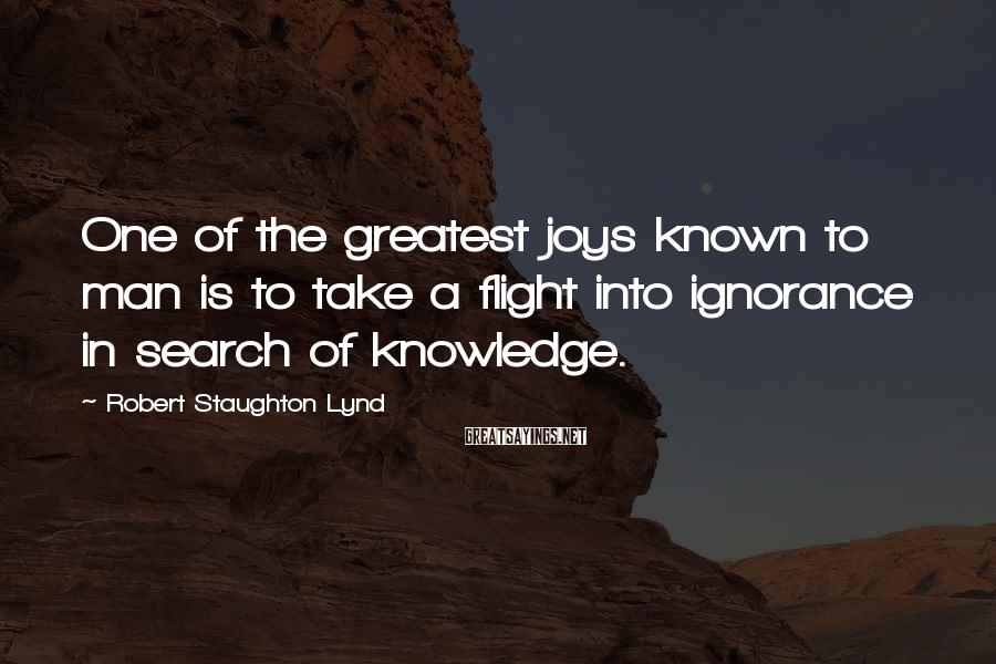 Robert Staughton Lynd Sayings: One of the greatest joys known to man is to take a flight into ignorance