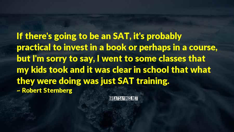 Robert Sternberg Sayings: If there's going to be an SAT, it's probably practical to invest in a book