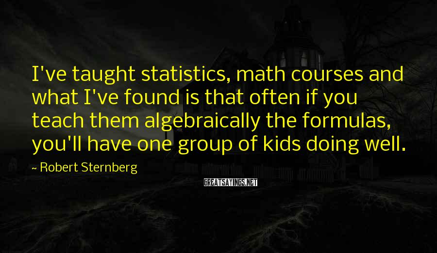 Robert Sternberg Sayings: I've taught statistics, math courses and what I've found is that often if you teach