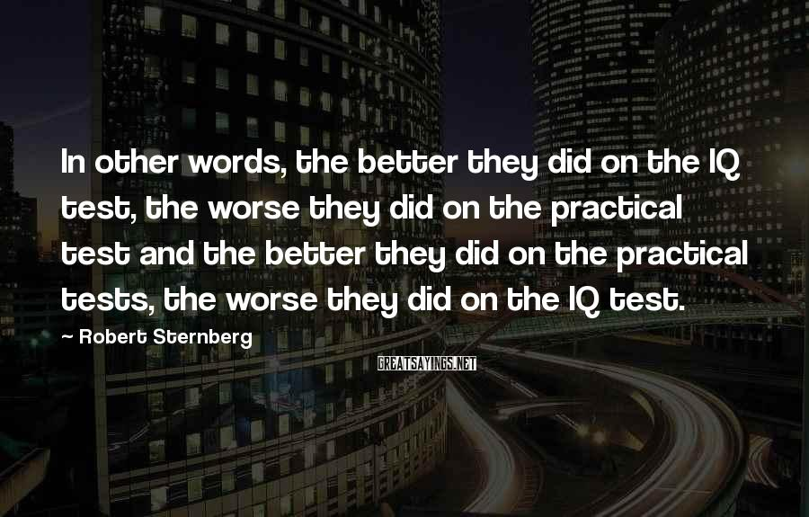 Robert Sternberg Sayings: In other words, the better they did on the IQ test, the worse they did