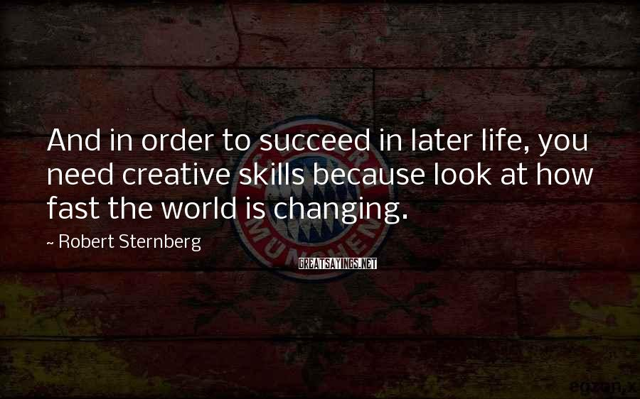 Robert Sternberg Sayings: And in order to succeed in later life, you need creative skills because look at