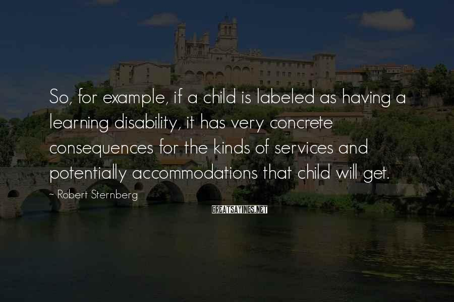 Robert Sternberg Sayings: So, for example, if a child is labeled as having a learning disability, it has