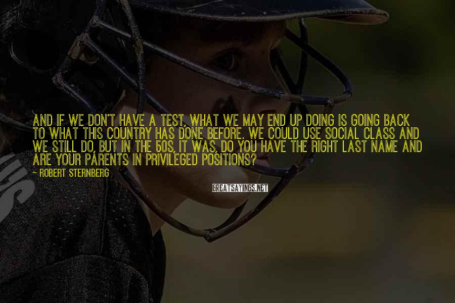 Robert Sternberg Sayings: And if we don't have a test, what we may end up doing is going