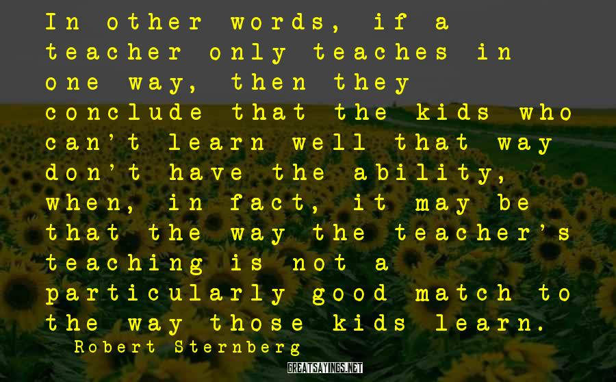 Robert Sternberg Sayings: In other words, if a teacher only teaches in one way, then they conclude that