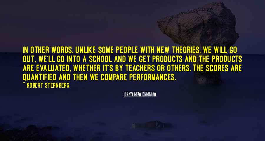 Robert Sternberg Sayings: In other words, unlike some people with new theories, we will go out, we'll go