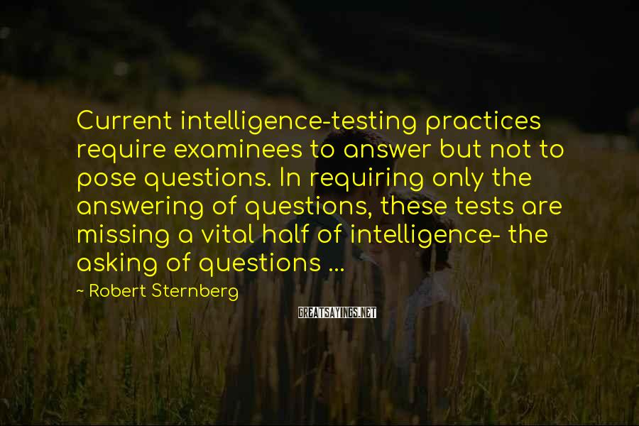 Robert Sternberg Sayings: Current intelligence-testing practices require examinees to answer but not to pose questions. In requiring only