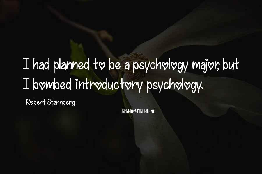 Robert Sternberg Sayings: I had planned to be a psychology major, but I bombed introductory psychology.