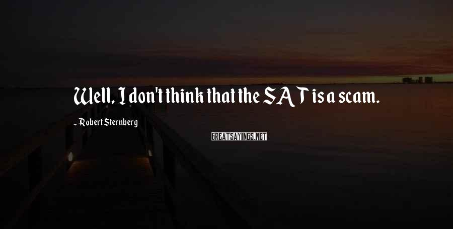 Robert Sternberg Sayings: Well, I don't think that the SAT is a scam.