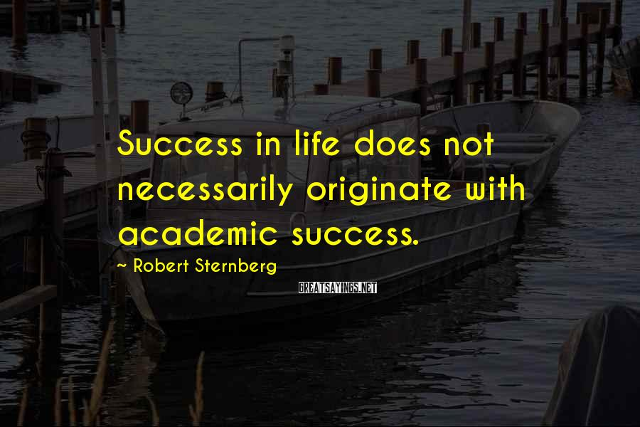 Robert Sternberg Sayings: Success in life does not necessarily originate with academic success.