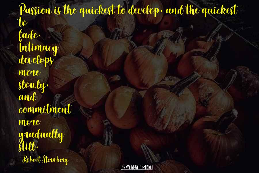 Robert Sternberg Sayings: Passion is the quickest to develop, and the quickest to fade. Intimacy develops more slowly,