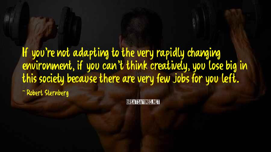 Robert Sternberg Sayings: If you're not adapting to the very rapidly changing environment, if you can't think creatively,