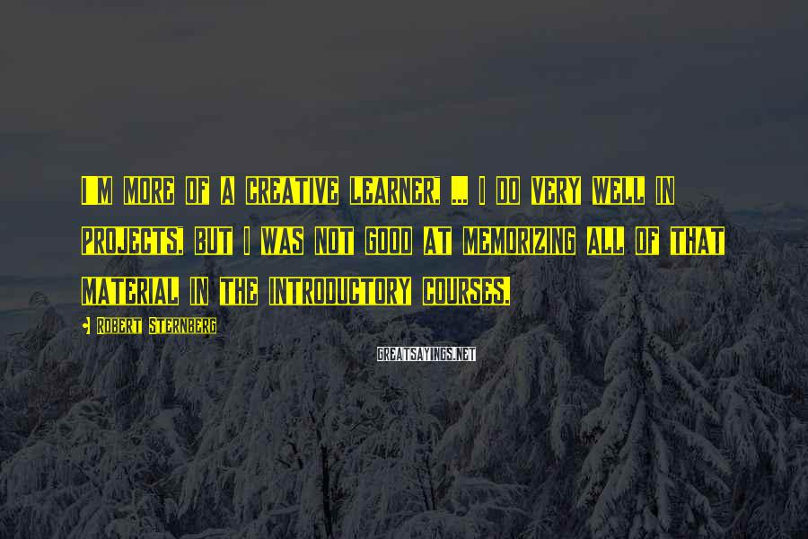 Robert Sternberg Sayings: I'm more of a creative learner, ... I do very well in projects, but I