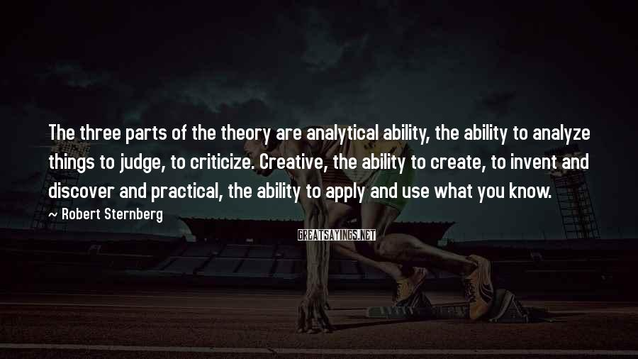 Robert Sternberg Sayings: The three parts of the theory are analytical ability, the ability to analyze things to
