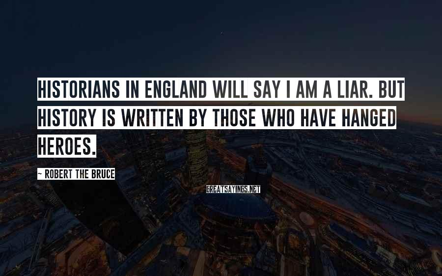 Robert The Bruce Sayings: Historians in England will say I am a liar. But history is written by those