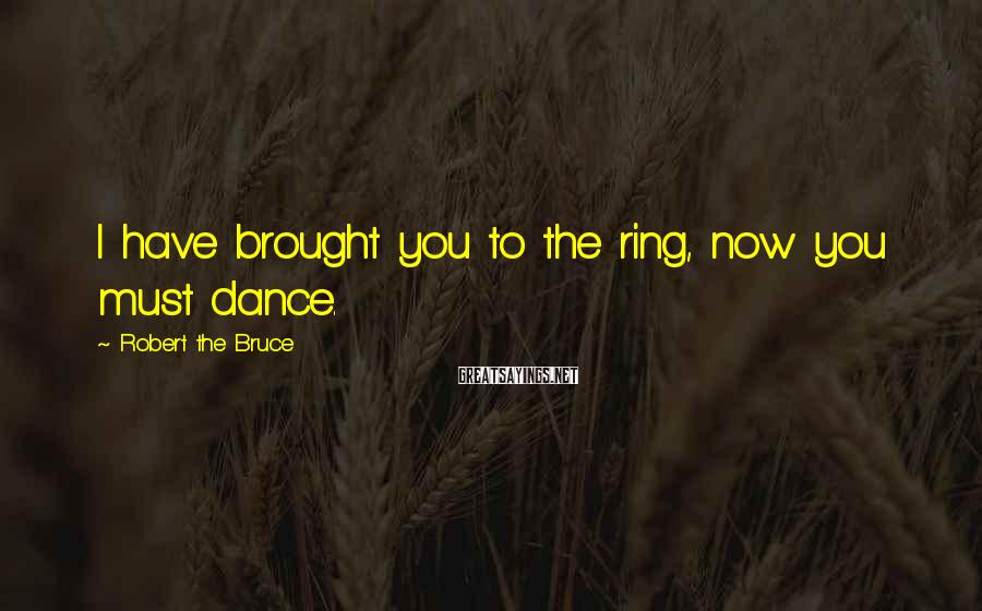 Robert The Bruce Sayings: I have brought you to the ring, now you must dance.