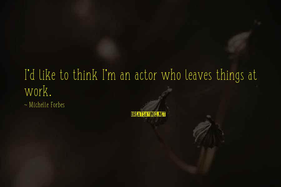 Robert Winthrop Sayings By Michelle Forbes: I'd like to think I'm an actor who leaves things at work.