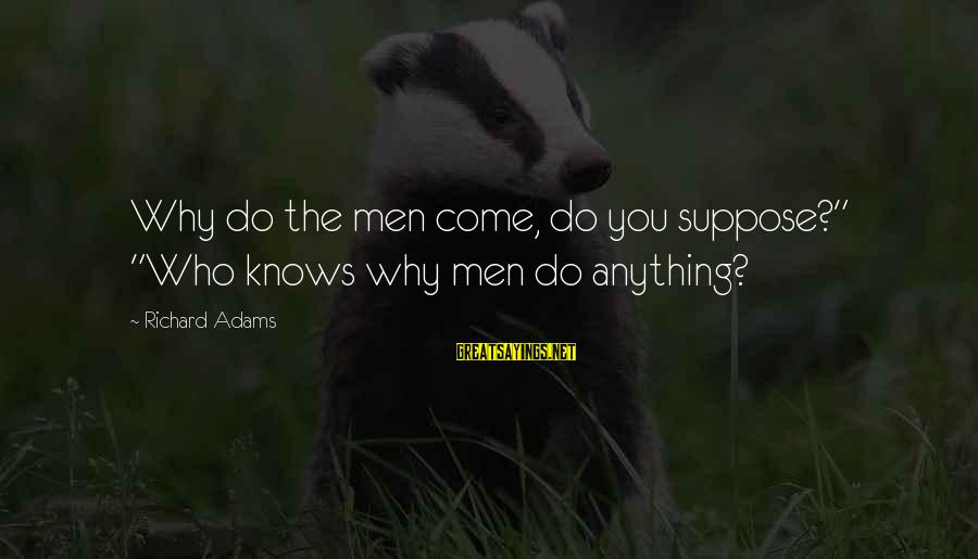 "Robert Winthrop Sayings By Richard Adams: Why do the men come, do you suppose?"" ""Who knows why men do anything?"