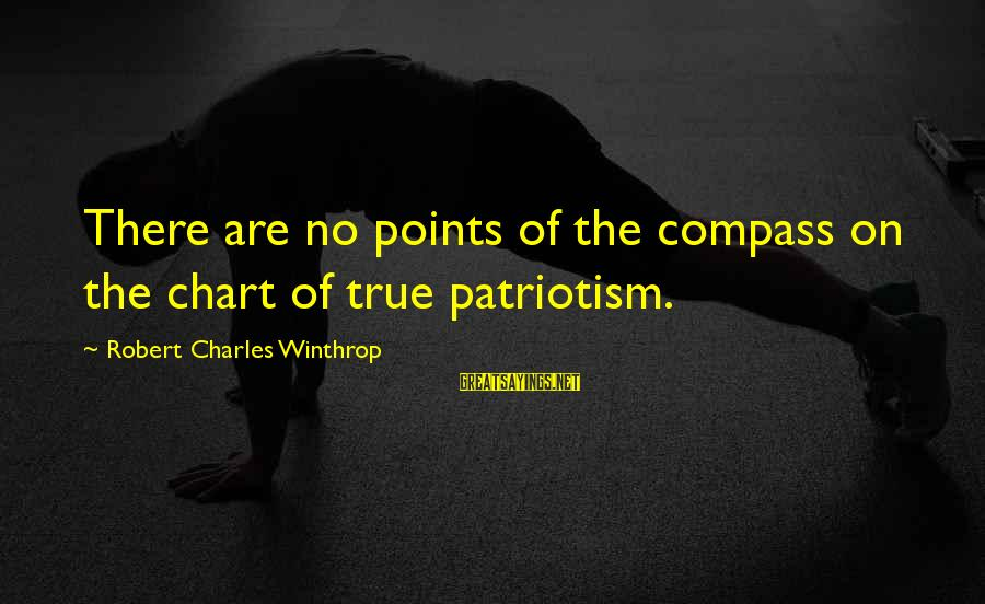Robert Winthrop Sayings By Robert Charles Winthrop: There are no points of the compass on the chart of true patriotism.