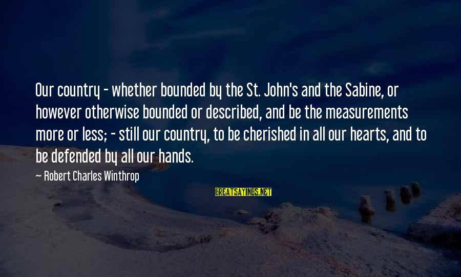 Robert Winthrop Sayings By Robert Charles Winthrop: Our country - whether bounded by the St. John's and the Sabine, or however otherwise
