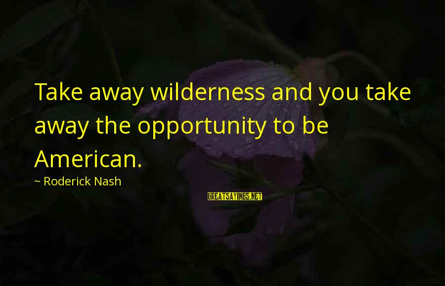 Robert Winthrop Sayings By Roderick Nash: Take away wilderness and you take away the opportunity to be American.