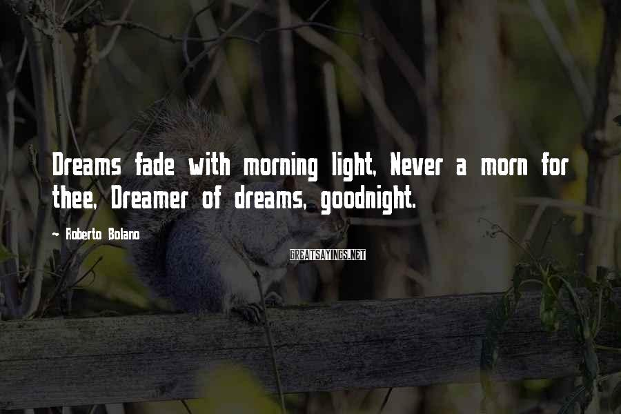 Roberto Bolano Sayings: Dreams fade with morning light, Never a morn for thee, Dreamer of dreams, goodnight.