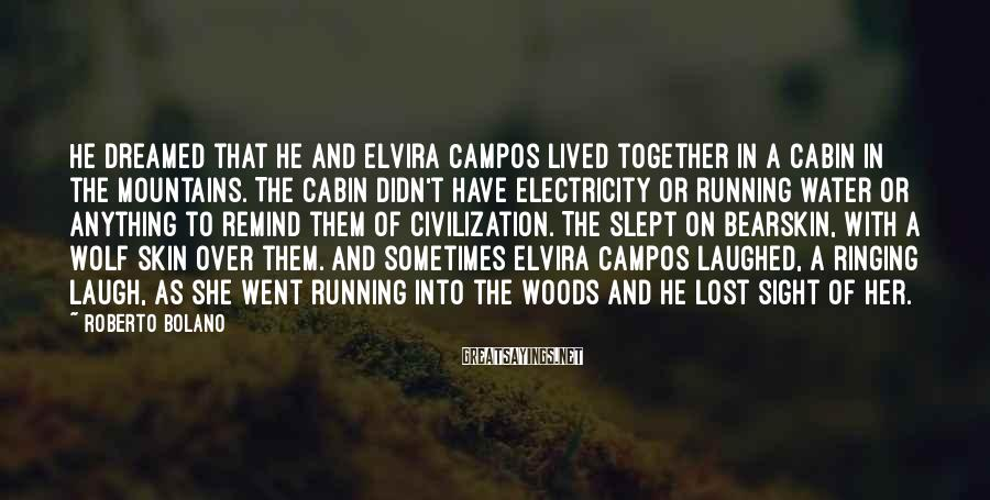 Roberto Bolano Sayings: He dreamed that he and Elvira Campos lived together in a cabin in the mountains.