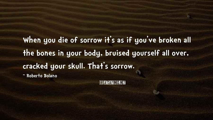 Roberto Bolano Sayings: When you die of sorrow it's as if you've broken all the bones in your