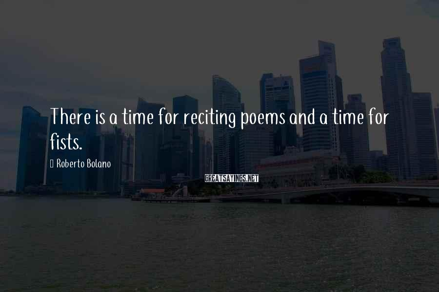 Roberto Bolano Sayings: There is a time for reciting poems and a time for fists.
