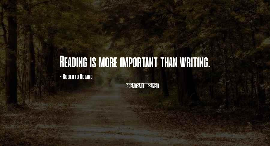 Roberto Bolano Sayings: Reading is more important than writing.